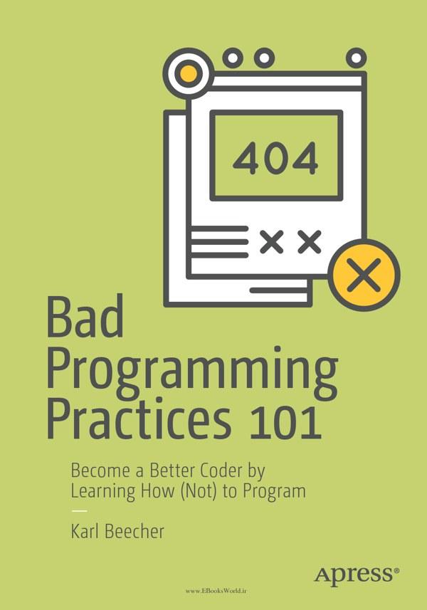 دانلود کتاب Bad Programming Practices 101: Become a Better Coder by Learning How (Not) to Program